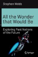 Webb, Stephen - All the Wonder that Would Be: Exploring Past Notions of the Future (Science and Fiction) - 9783319517582 - V9783319517582