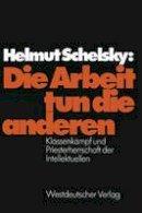 Schelsky, Helmut - Die Arbeit tun die anderen: Klassenkampf und Priesterherrschaft der Intellektuellen (German Edition) - 9783322969873 - V9783322969873