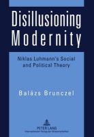 Brunczel, Balázs - Disillusioning Modernity: Niklas Luhmann's Social and Political Theory - 9783631604502 - V9783631604502