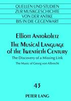 Antokoletz, Elliott - The Musical Language of the Twentieth Century: The Discovery of a Missing Link. The Music of Georg von Albrecht (Quellen und Studien zur ... Music History from Antiquity to the Pre - 9783631632444 - V9783631632444