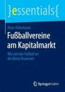 Hasler, Peter Thilo - Fußballvereine am Kapitalmarkt: Wie sich der Fußball an der Börse finanziert (essentials) (German Edition) - 9783658084820 - V9783658084820