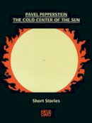 Pepperstein, Pavel - The Cold Center of the Sun: Short Stories - 9783775740661 - V9783775740661