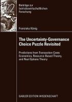 König, Franziska - The Uncertainty-Governance Choice Puzzle Revisited: Predictions from Transaction Costs Economics, Resource-Based Theory, and Real Options Theory (Beiträge zur betriebswirtschaftlic - 9783834915337 - V9783834915337