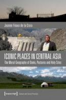 Féaux de la Croix, Jeanne - Iconic Places in Central Asia: The Moral Geography of Dams, Pastures and Holy Sites (Culture and Social Practice) - 9783837636307 - V9783837636307