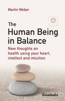 Martin Weber - The Human Being in Balance: New Thoughts on health using your heart, intellect and intuition - 9783850689595 - V9783850689595