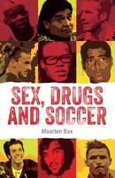 Bax, Maarten - Sex, Drugs and Soccer: Most Famous Bad Boys In The World Of Soccer - 9789402600827 - V9789402600827