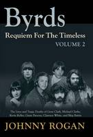 Rogan, Johnny - Byrds: Requiem for the Timeless: Volume 2: The Lives of Gene Clark, Michael Clarke, Kevin Kelley, Gram Parsons, Clarence White and Skip Battin - 9789529540952 - V9789529540952